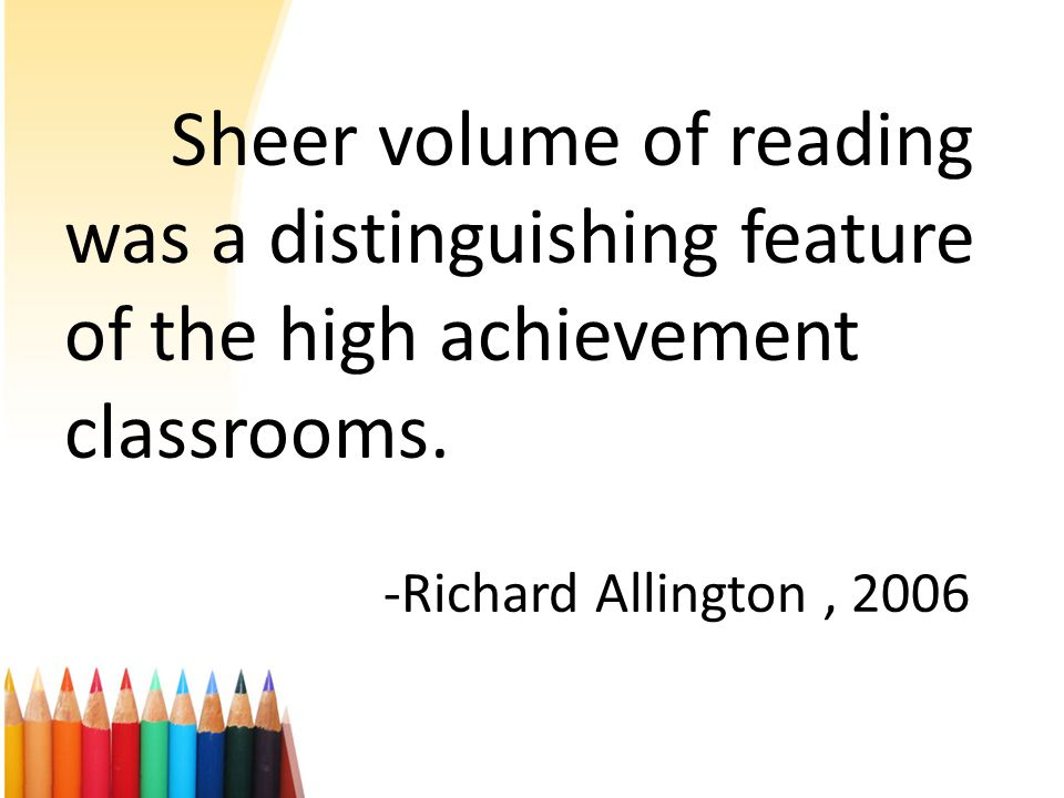 Sheer volume of reading was a distinguishing feature of the high achievement classrooms. -Richard Allington, 2006