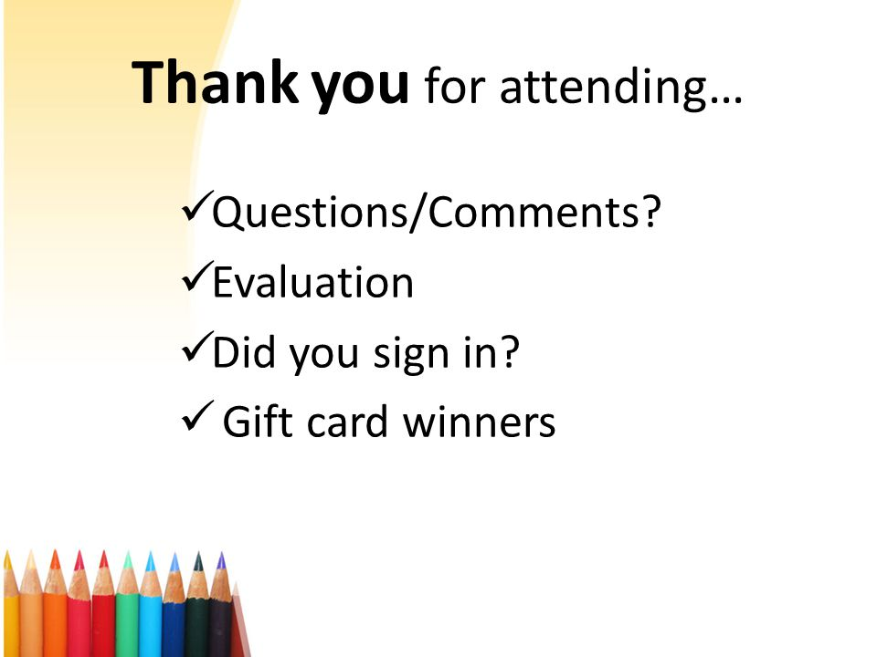 Thank you for attending… Questions/Comments Evaluation Did you sign in Gift card winners