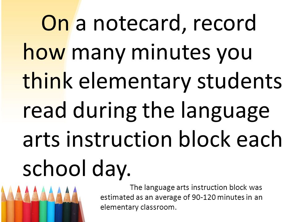 On a notecard, record how many minutes you think elementary students read during the language arts instruction block each school day.