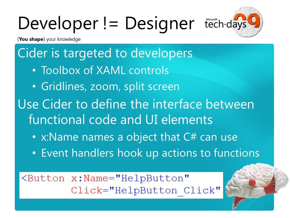 Developer != Designer Cider is targeted to developers Toolbox of XAML controls Gridlines, zoom, split screen Use Cider to define the interface between functional code and UI elements x:Name names a object that C# can use Event handlers hook up actions to functions