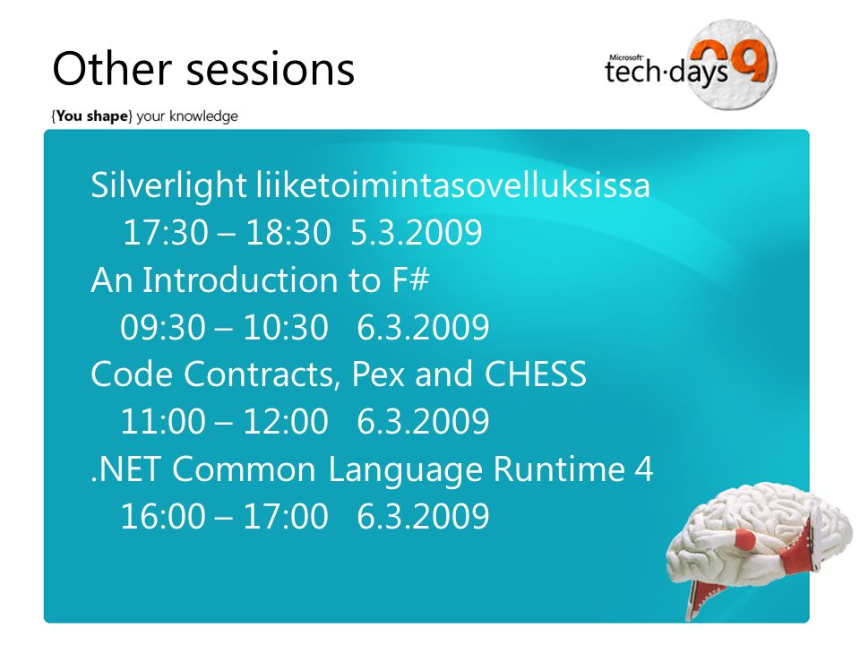 Other sessions Silverlight liiketoimintasovelluksissa 17:30 – 18:30 5.3.2009 An Introduction to F# 09:30 – 10:30 6.3.2009 Code Contracts, Pex and CHESS 11:00 – 12:00 6.3.2009.NET Common Language Runtime 4 16:00 – 17:00 6.3.2009
