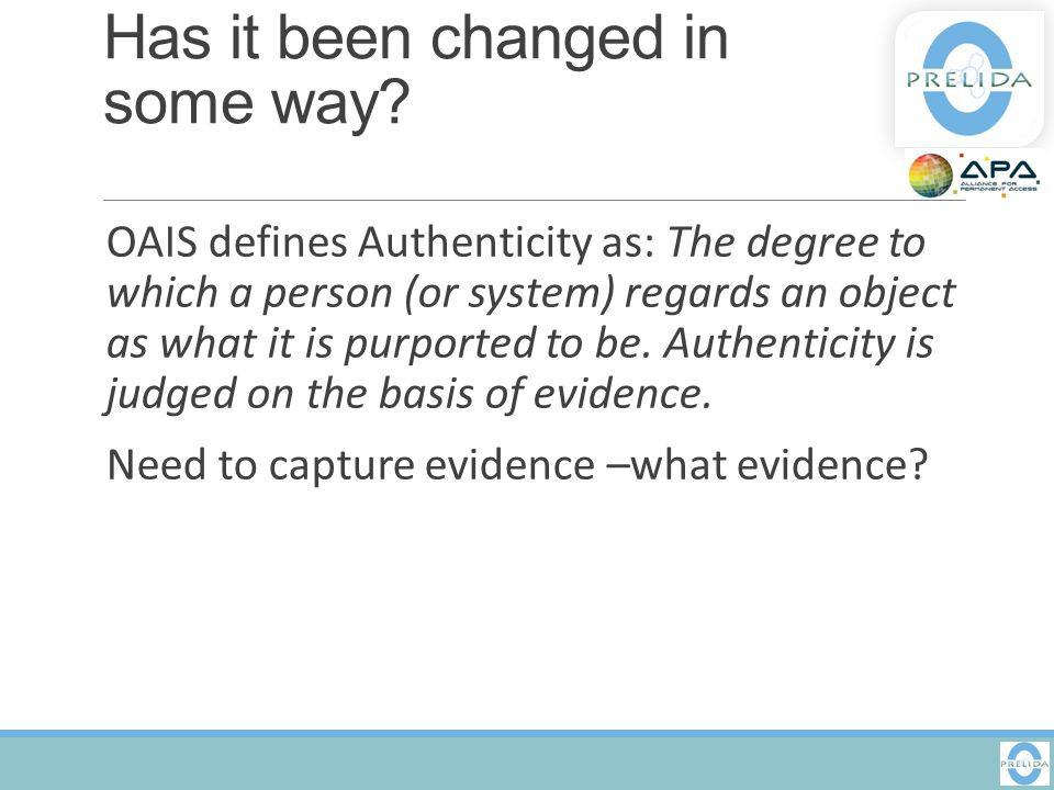 Has it been changed in some way? OAIS defines Authenticity as: The degree to which a person (or system) regards an object as what it is purported to b