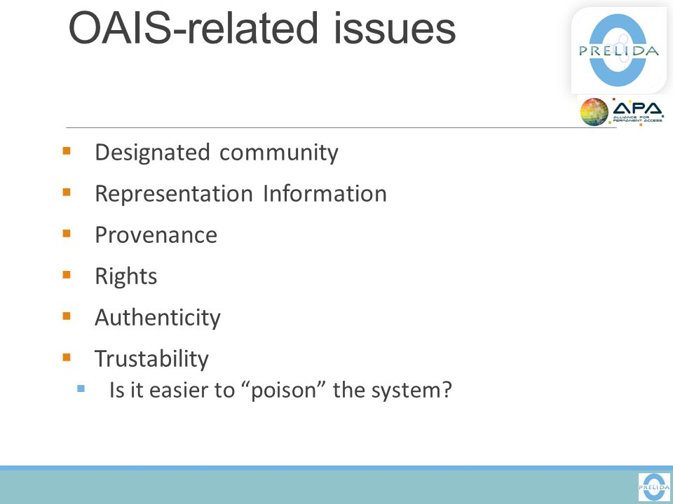 "OAIS-related issues  Designated community  Representation Information  Provenance  Rights  Authenticity  Trustability  Is it easier to ""poison"""