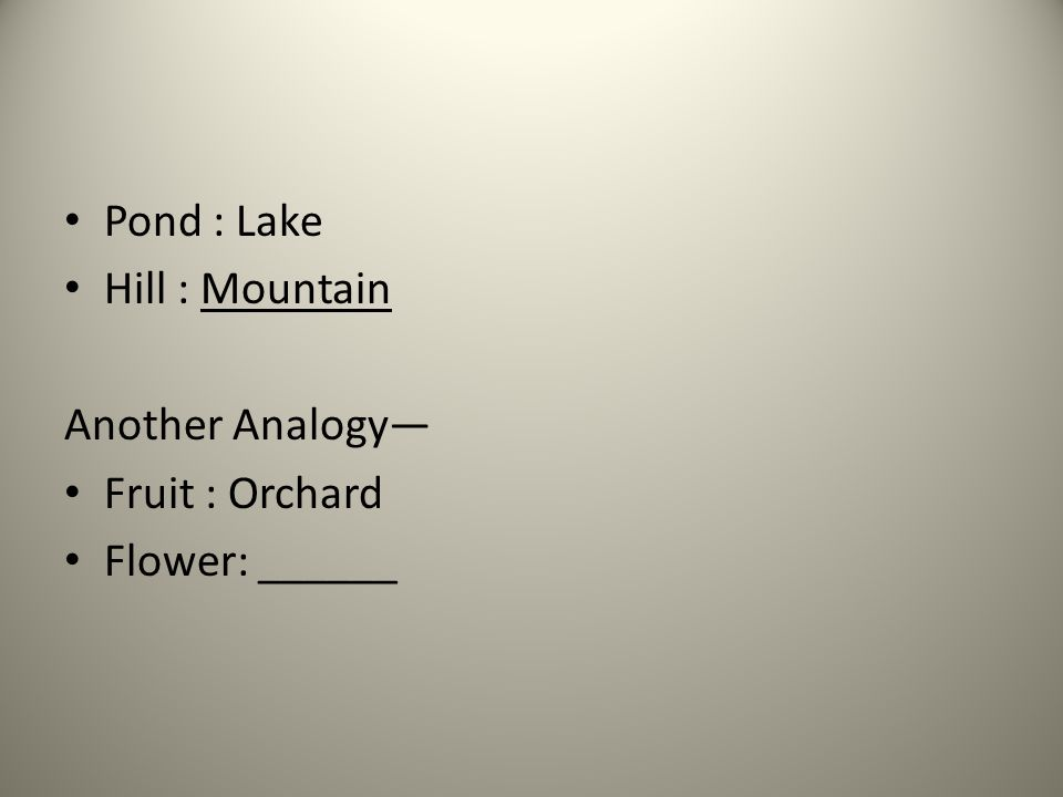 Pond : Lake Hill : Mountain Another Analogy— Fruit : Orchard Flower: ______