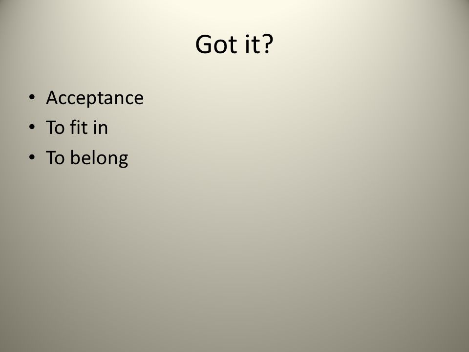 Got it? Acceptance To fit in To belong