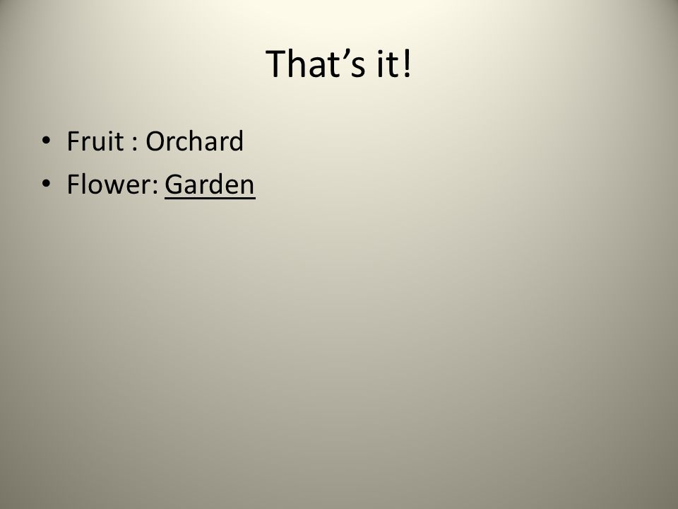 That's it! Fruit : Orchard Flower: Garden