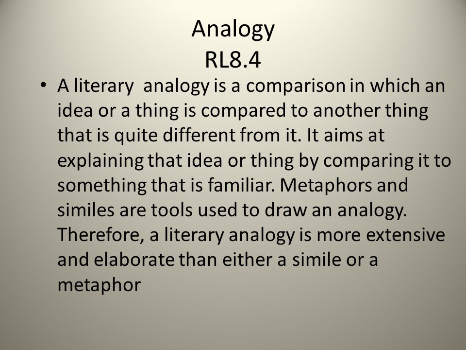 Analogy RL8.4 A literary analogy is a comparison in which an idea or a thing is compared to another thing that is quite different from it.