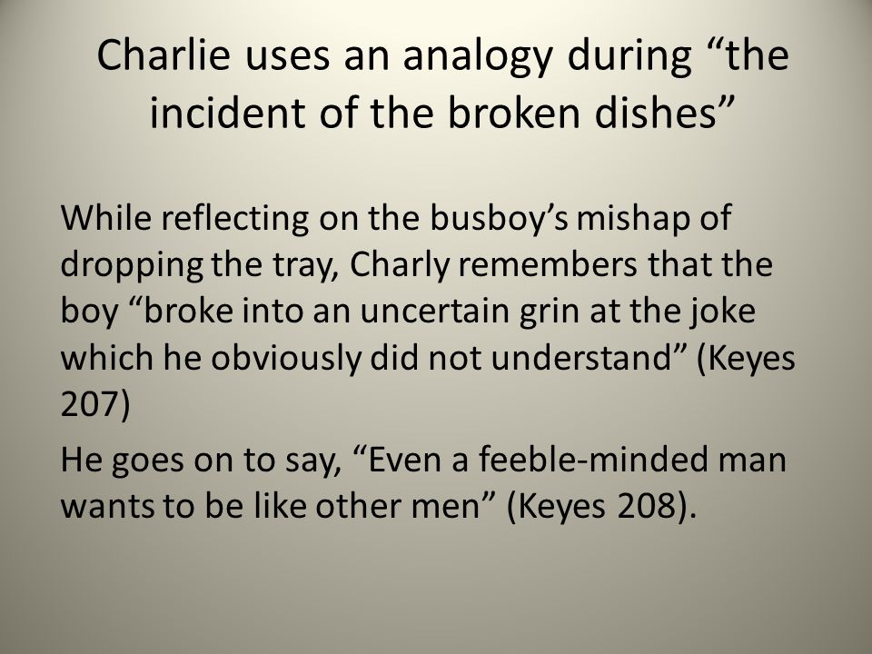 Charlie uses an analogy during the incident of the broken dishes While reflecting on the busboy's mishap of dropping the tray, Charly remembers that the boy broke into an uncertain grin at the joke which he obviously did not understand (Keyes 207) He goes on to say, Even a feeble-minded man wants to be like other men (Keyes 208).