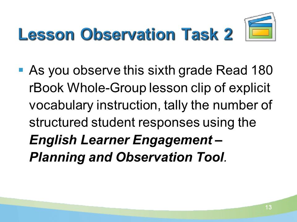  As you observe this sixth grade Read 180 rBook Whole-Group lesson clip of explicit vocabulary instruction, tally the number of structured student responses using the English Learner Engagement – Planning and Observation Tool.