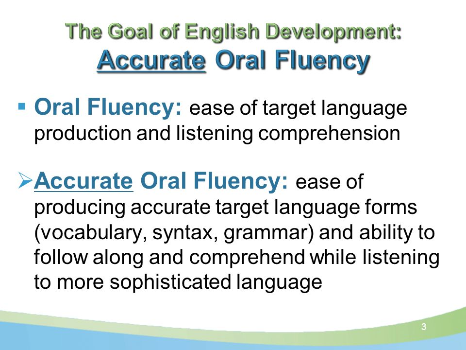  Oral Fluency: ease of target language production and listening comprehension  Accurate Oral Fluency: ease of producing accurate target language forms (vocabulary, syntax, grammar) and ability to follow along and comprehend while listening to more sophisticated language 3
