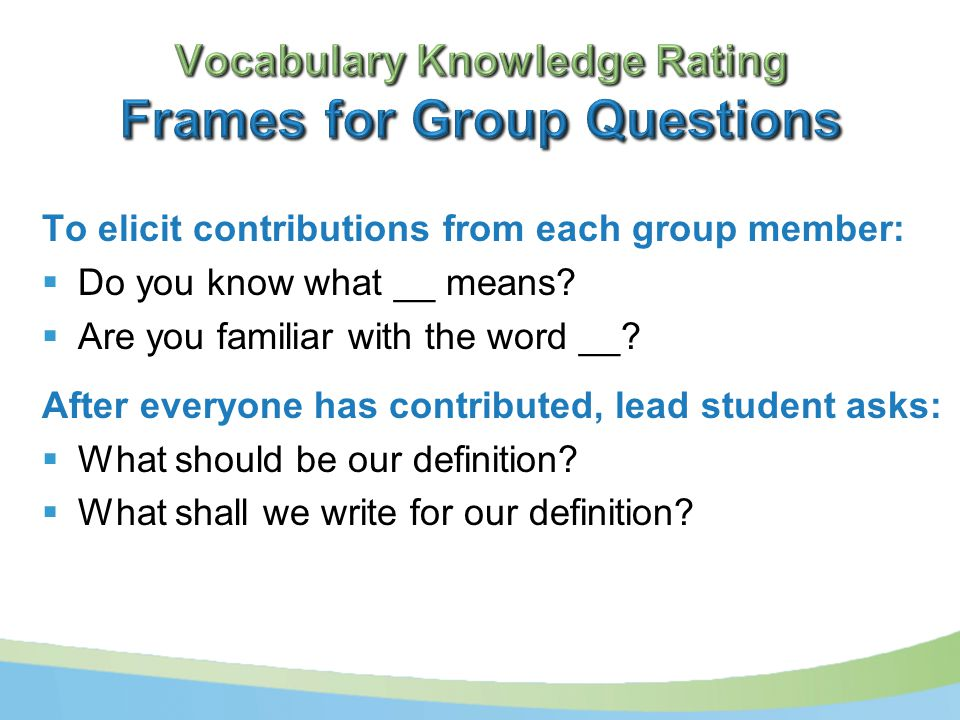 To elicit contributions from each group member:  Do you know what __ means.