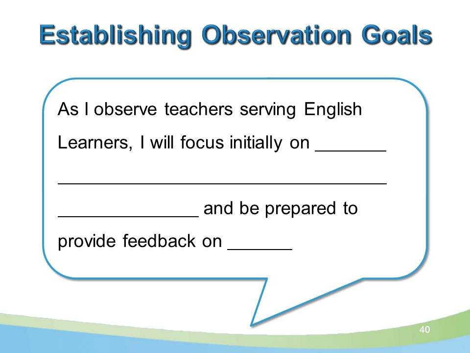 40 As I observe teachers serving English Learners, I will focus initially on and be prepared to provide feedback on