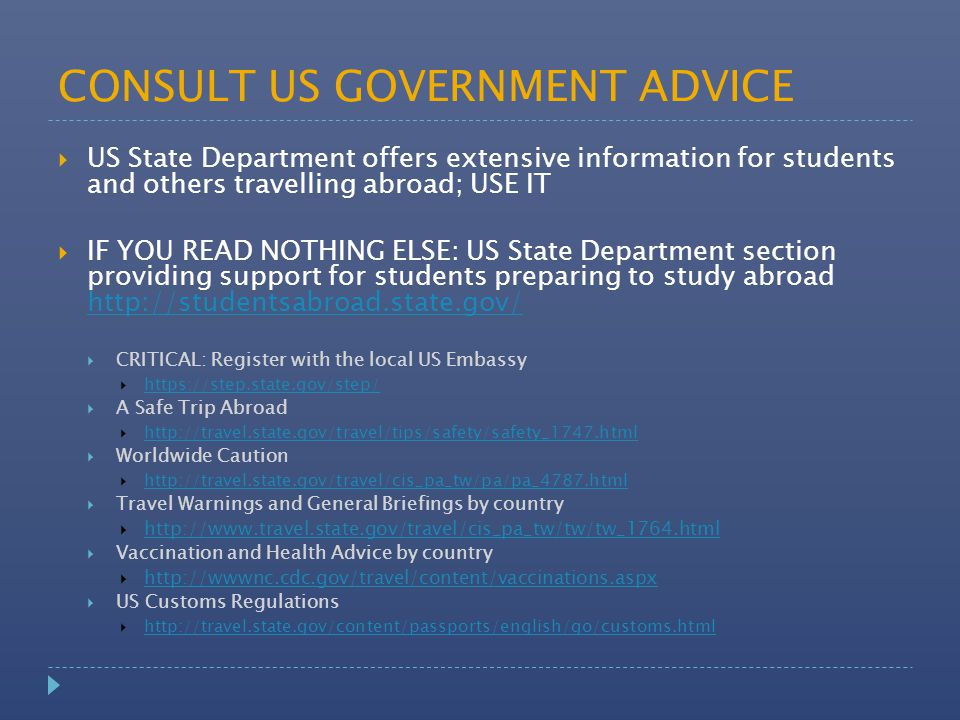 CONSULT US GOVERNMENT ADVICE  US State Department offers extensive information for students and others travelling abroad; USE IT  IF YOU READ NOTHIN