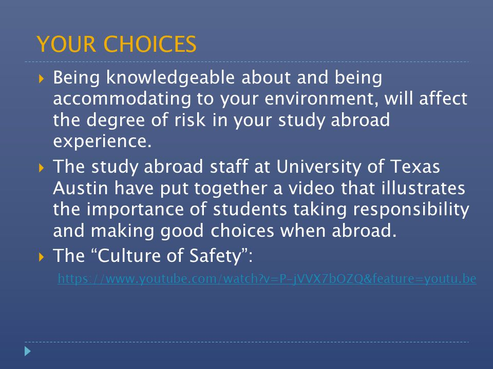 YOUR CHOICES  Being knowledgeable about and being accommodating to your environment, will affect the degree of risk in your study abroad experience.