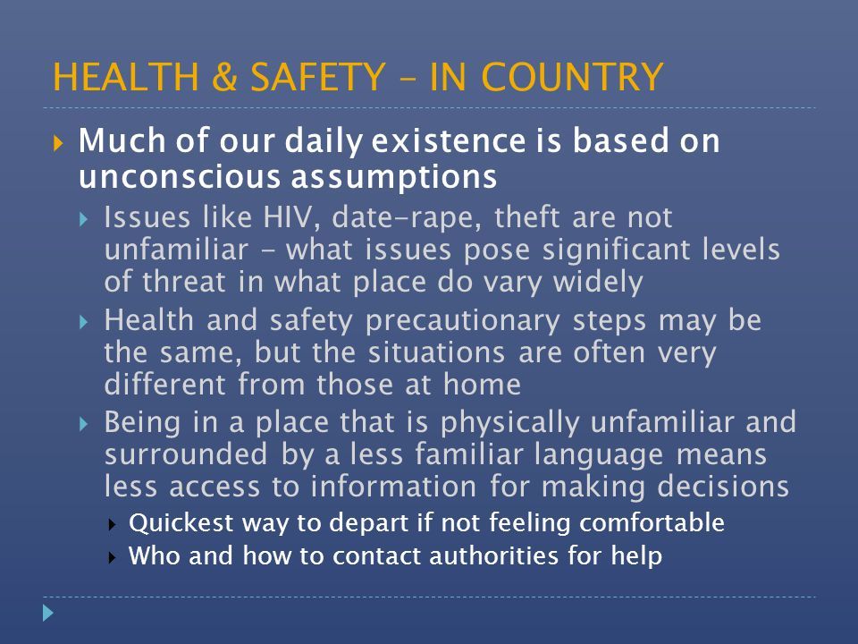 HEALTH & SAFETY – IN COUNTRY  Much of our daily existence is based on unconscious assumptions  Issues like HIV, date-rape, theft are not unfamiliar - what issues pose significant levels of threat in what place do vary widely  Health and safety precautionary steps may be the same, but the situations are often very different from those at home  Being in a place that is physically unfamiliar and surrounded by a less familiar language means less access to information for making decisions  Quickest way to depart if not feeling comfortable  Who and how to contact authorities for help