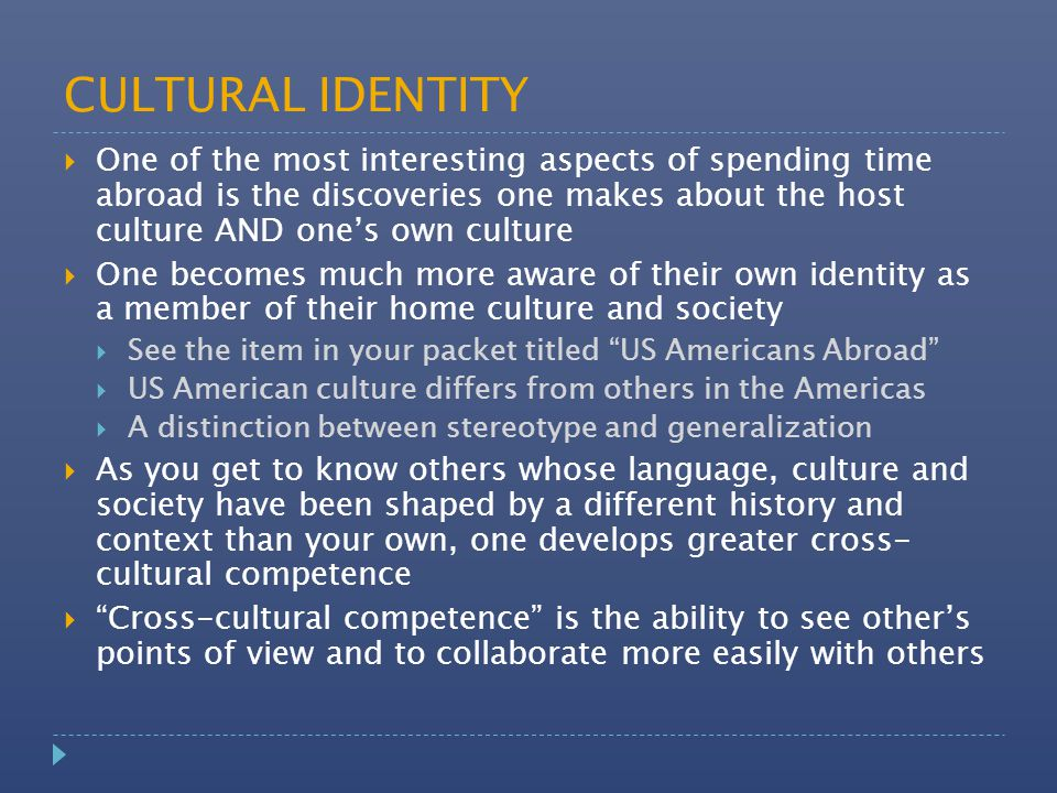 CULTURAL IDENTITY  One of the most interesting aspects of spending time abroad is the discoveries one makes about the host culture AND one's own culture  One becomes much more aware of their own identity as a member of their home culture and society  See the item in your packet titled US Americans Abroad  US American culture differs from others in the Americas  A distinction between stereotype and generalization  As you get to know others whose language, culture and society have been shaped by a different history and context than your own, one develops greater cross- cultural competence  Cross-cultural competence is the ability to see other's points of view and to collaborate more easily with others