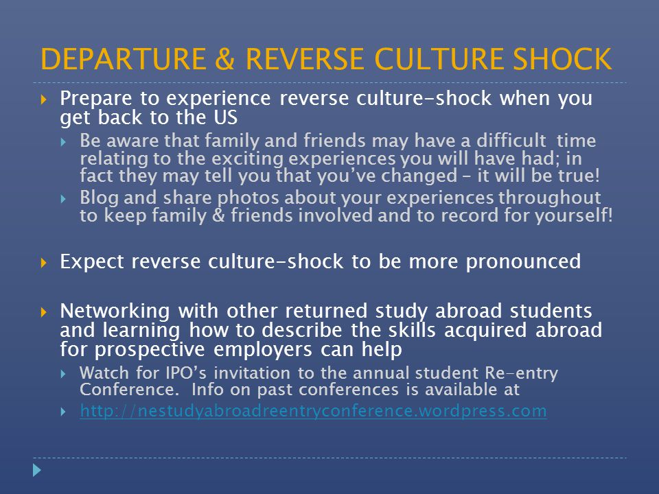 DEPARTURE & REVERSE CULTURE SHOCK  Prepare to experience reverse culture-shock when you get back to the US  Be aware that family and friends may hav