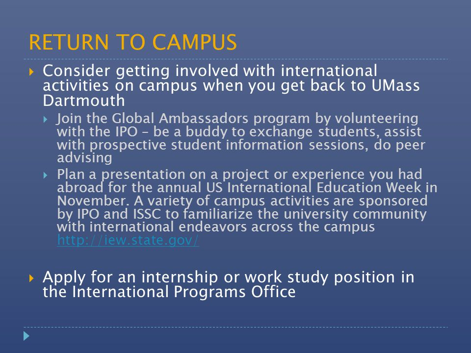 RETURN TO CAMPUS  Consider getting involved with international activities on campus when you get back to UMass Dartmouth  Join the Global Ambassadors program by volunteering with the IPO – be a buddy to exchange students, assist with prospective student information sessions, do peer advising  Plan a presentation on a project or experience you had abroad for the annual US International Education Week in November.