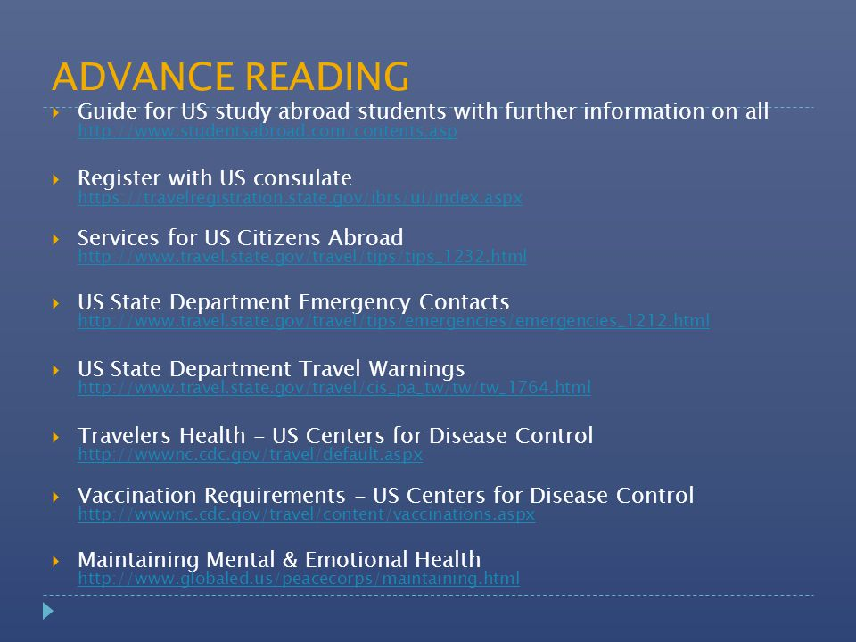 ADVANCE READING  Guide for US study abroad students with further information on all http://www.studentsabroad.com/contents.asp http://www.studentsabroad.com/contents.asp  Register with US consulate https://travelregistration.state.gov/ibrs/ui/index.aspx https://travelregistration.state.gov/ibrs/ui/index.aspx  Services for US Citizens Abroad http://www.travel.state.gov/travel/tips/tips_1232.html http://www.travel.state.gov/travel/tips/tips_1232.html  US State Department Emergency Contacts http://www.travel.state.gov/travel/tips/emergencies/emergencies_1212.html http://www.travel.state.gov/travel/tips/emergencies/emergencies_1212.html  US State Department Travel Warnings http://www.travel.state.gov/travel/cis_pa_tw/tw/tw_1764.html http://www.travel.state.gov/travel/cis_pa_tw/tw/tw_1764.html  Travelers Health - US Centers for Disease Control http://wwwnc.cdc.gov/travel/default.aspx http://wwwnc.cdc.gov/travel/default.aspx  Vaccination Requirements - US Centers for Disease Control http://wwwnc.cdc.gov/travel/content/vaccinations.aspx http://wwwnc.cdc.gov/travel/content/vaccinations.aspx  Maintaining Mental & Emotional Health http://www.globaled.us/peacecorps/maintaining.html http://www.globaled.us/peacecorps/maintaining.html