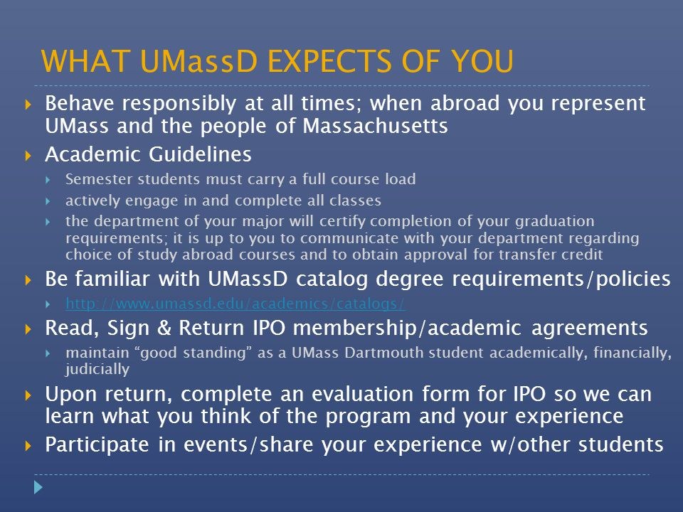 WHAT UMassD EXPECTS OF YOU  Behave responsibly at all times; when abroad you represent UMass and the people of Massachusetts  Academic Guidelines  Semester students must carry a full course load  actively engage in and complete all classes  the department of your major will certify completion of your graduation requirements; it is up to you to communicate with your department regarding choice of study abroad courses and to obtain approval for transfer credit  Be familiar with UMassD catalog degree requirements/policies  http://www.umassd.edu/academics/catalogs/ http://www.umassd.edu/academics/catalogs/  Read, Sign & Return IPO membership/academic agreements  maintain good standing as a UMass Dartmouth student academically, financially, judicially  Upon return, complete an evaluation form for IPO so we can learn what you think of the program and your experience  Participate in events/share your experience w/other students