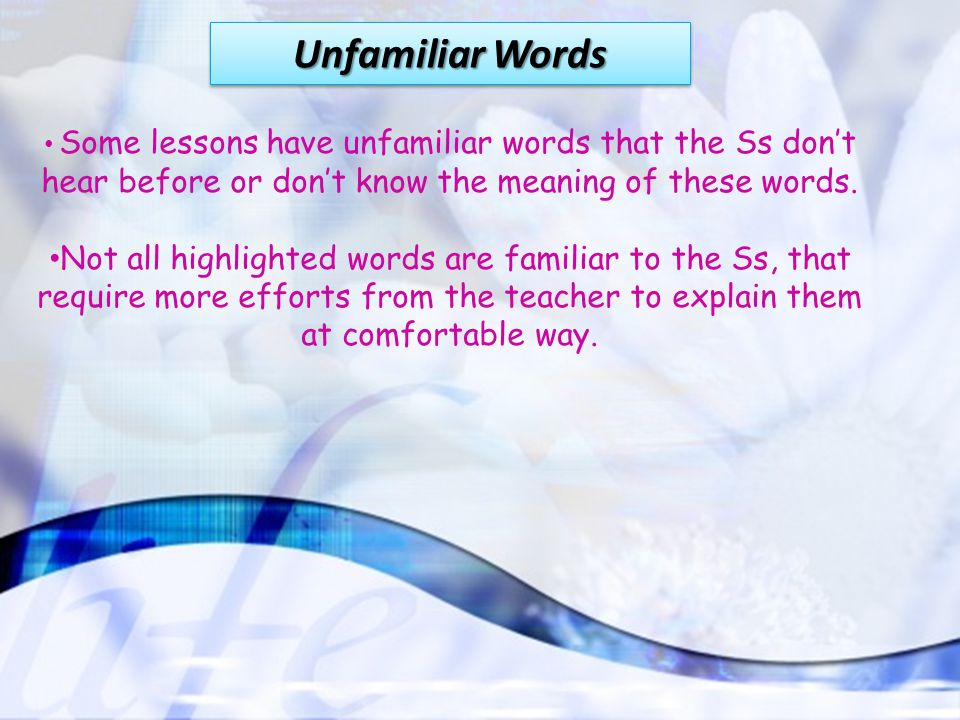 Unfamiliar Words Some lessons have unfamiliar words that the Ss don't hear before or don't know the meaning of these words. Not all highlighted words