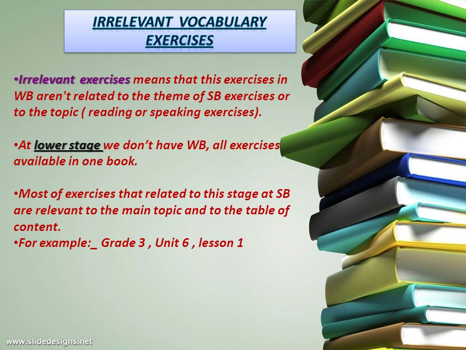 Irrelevant exercises Irrelevant exercises means that this exercises in WB aren't related to the theme of SB exercises or to the topic ( reading or spe