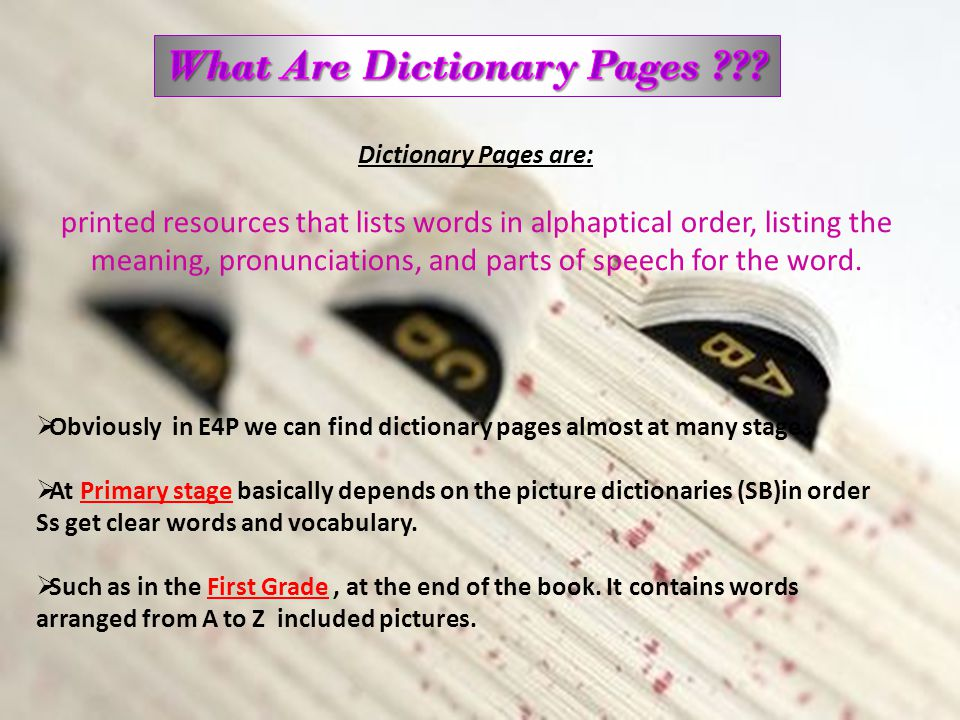 Dictionary Pages are: printed resources that lists words in alphaptical order, listing the meaning, pronunciations, and parts of speech for the word.