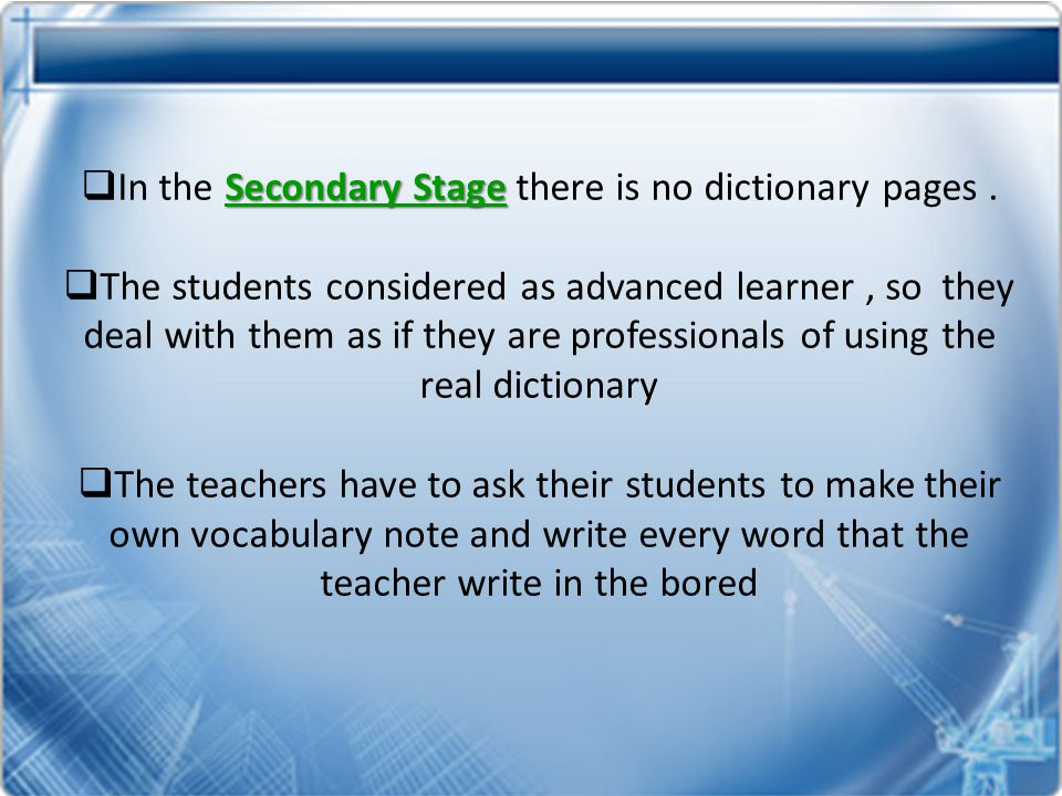 Secondary Stage  In the Secondary Stage there is no dictionary pages.  The students considered as advanced learner, so they deal with them as if the