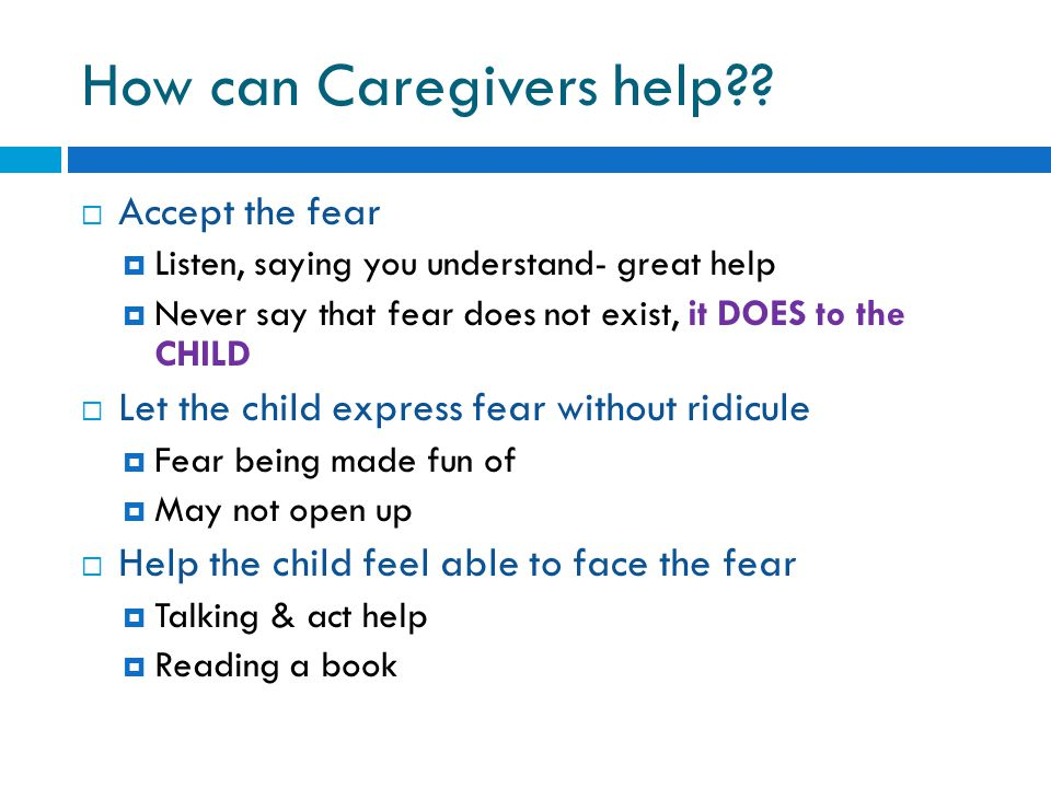How can Caregivers help??  Accept the fear  Listen, saying you understand- great help  Never say that fear does not exist, it DOES to the CHILD  L
