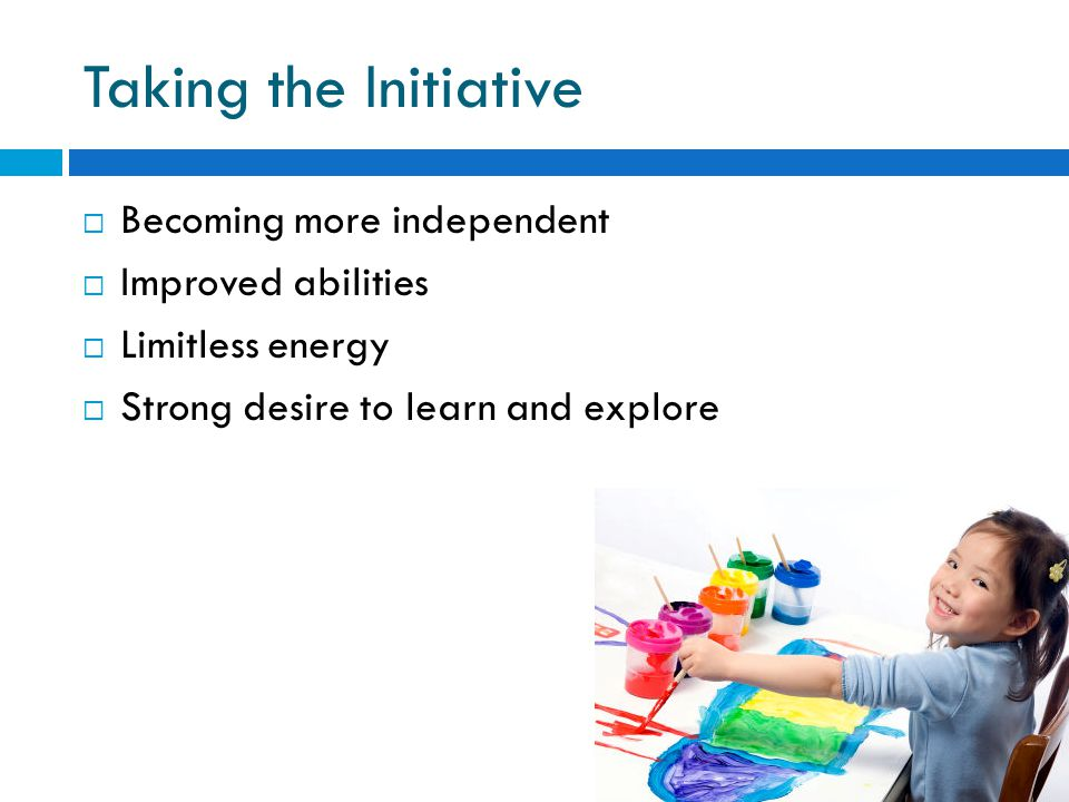 Taking the Initiative  Becoming more independent  Improved abilities  Limitless energy  Strong desire to learn and explore