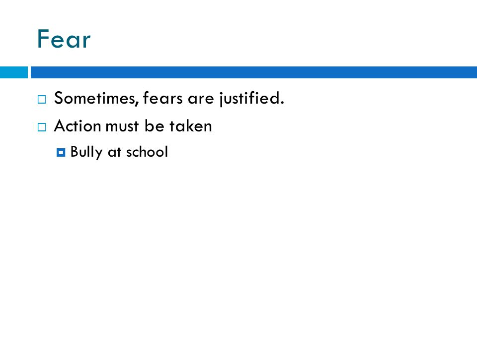 Fear  Sometimes, fears are justified.  Action must be taken  Bully at school