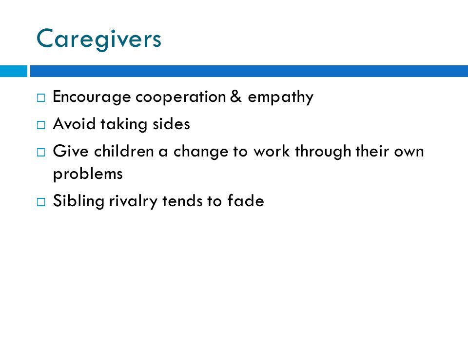 Caregivers  Encourage cooperation & empathy  Avoid taking sides  Give children a change to work through their own problems  Sibling rivalry tends