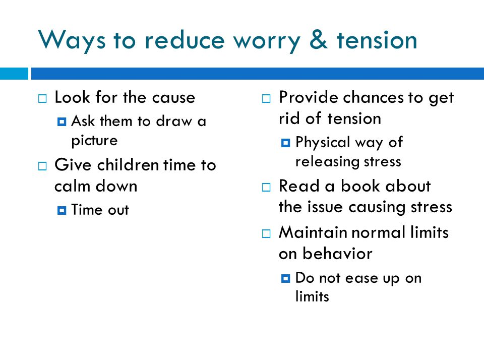 Ways to reduce worry & tension  Look for the cause  Ask them to draw a picture  Give children time to calm down  Time out  Provide chances to get