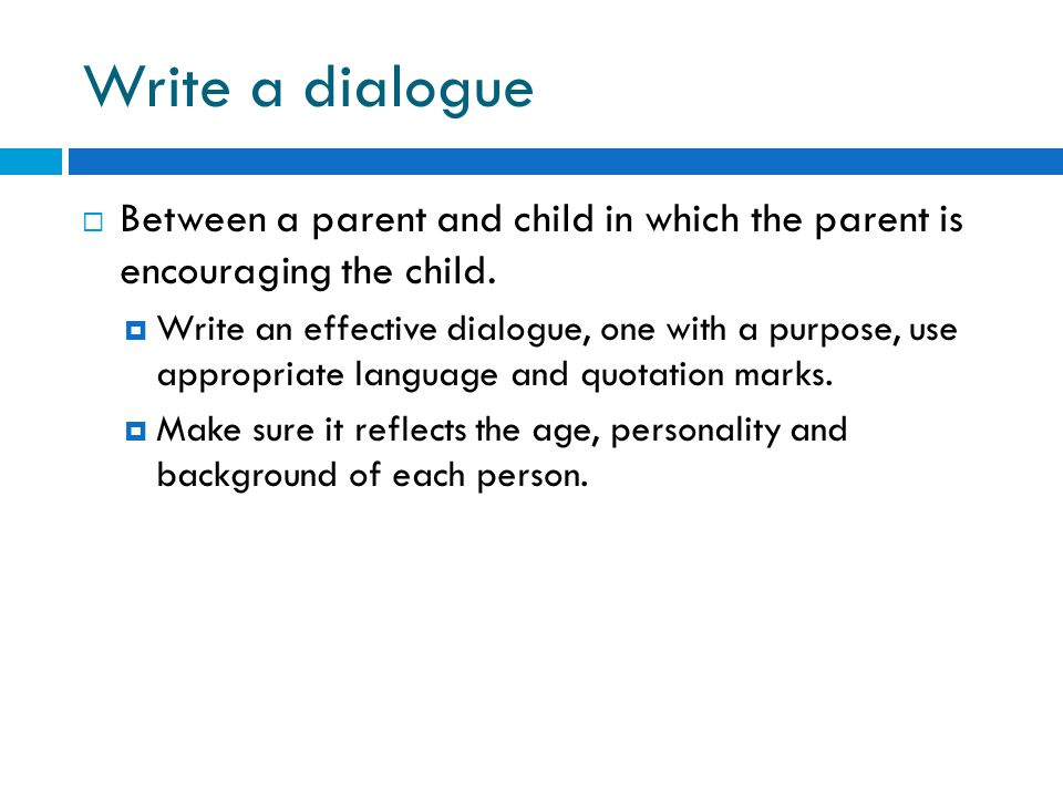 Write a dialogue  Between a parent and child in which the parent is encouraging the child.  Write an effective dialogue, one with a purpose, use app