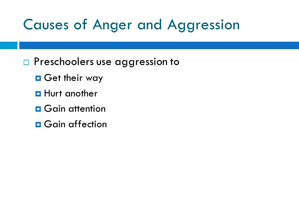 Causes of Anger and Aggression  Preschoolers use aggression to  Get their way  Hurt another  Gain attention  Gain affection