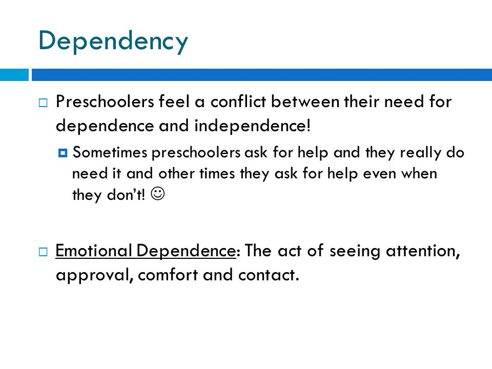 Dependency  Preschoolers feel a conflict between their need for dependence and independence!  Sometimes preschoolers ask for help and they really do