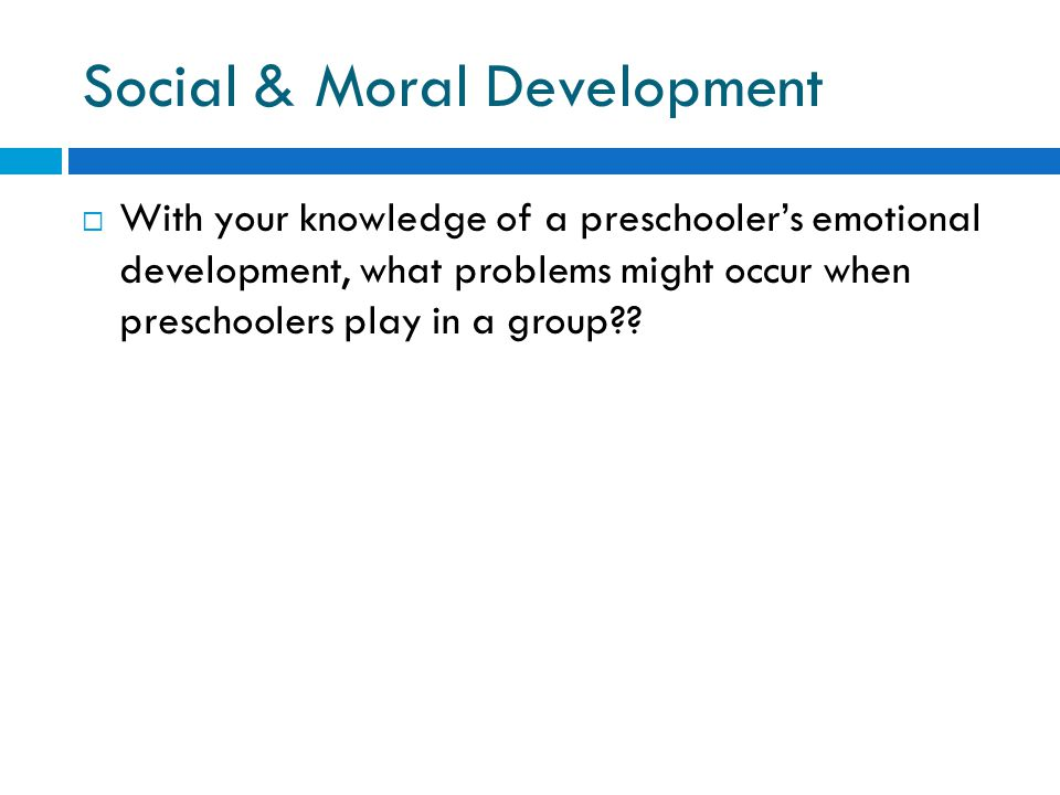 Social & Moral Development  With your knowledge of a preschooler's emotional development, what problems might occur when preschoolers play in a group