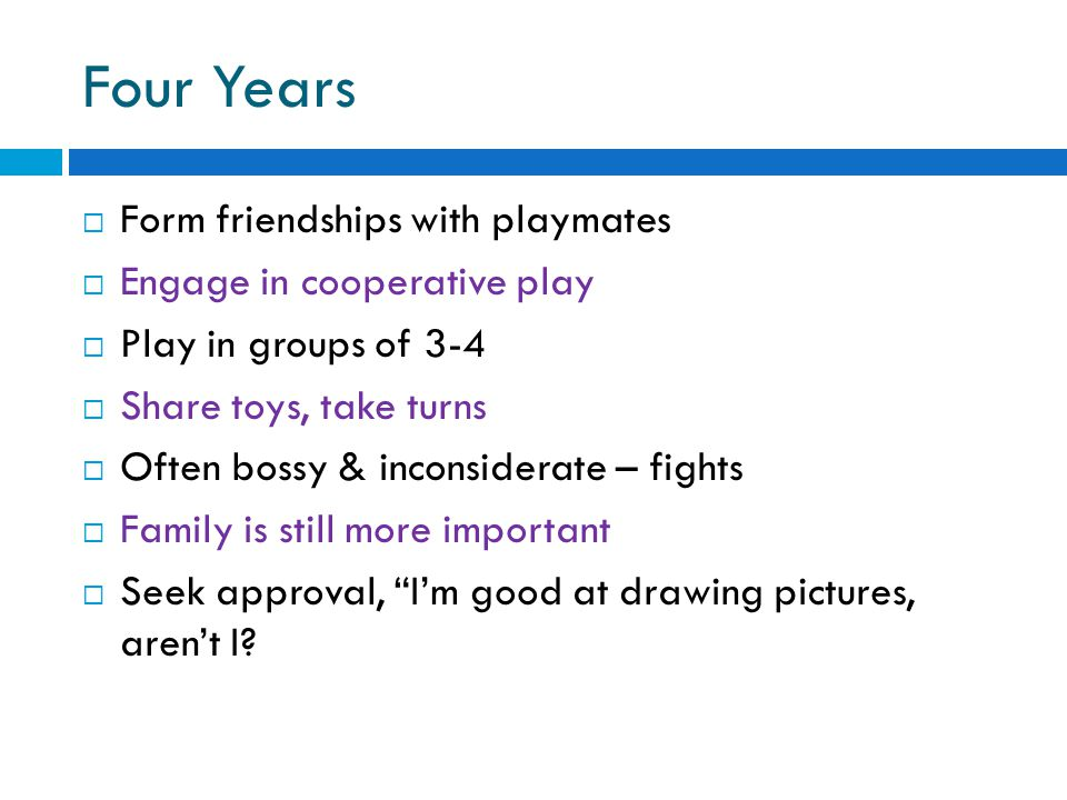 Four Years  Form friendships with playmates  Engage in cooperative play  Play in groups of 3-4  Share toys, take turns  Often bossy & inconsidera