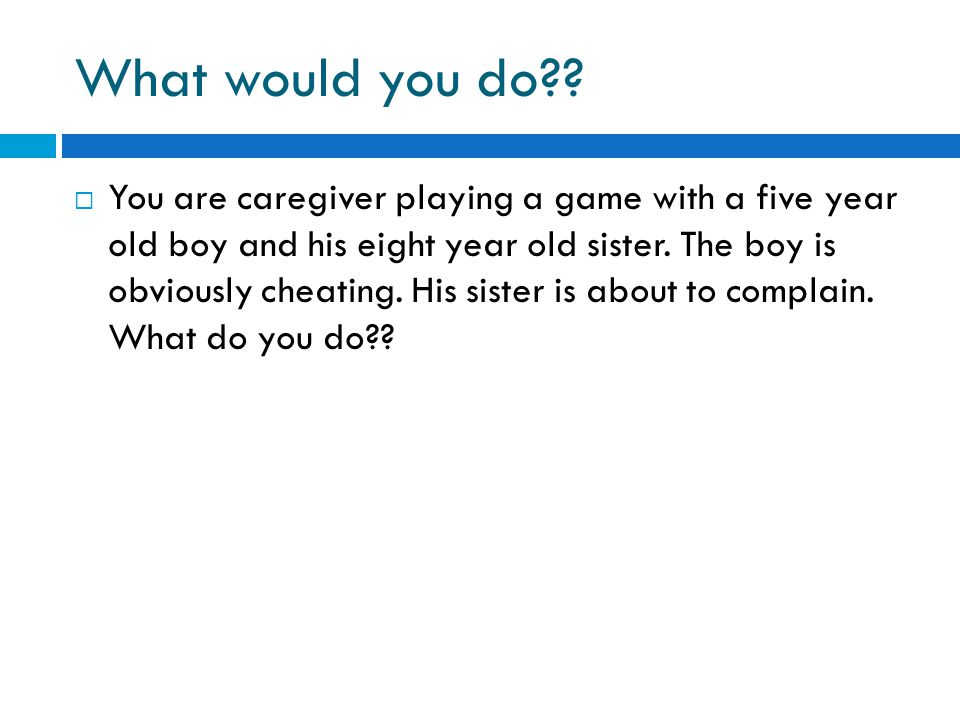 What would you do??  You are caregiver playing a game with a five year old boy and his eight year old sister. The boy is obviously cheating. His sist