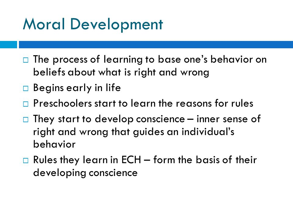Moral Development  The process of learning to base one's behavior on beliefs about what is right and wrong  Begins early in life  Preschoolers star