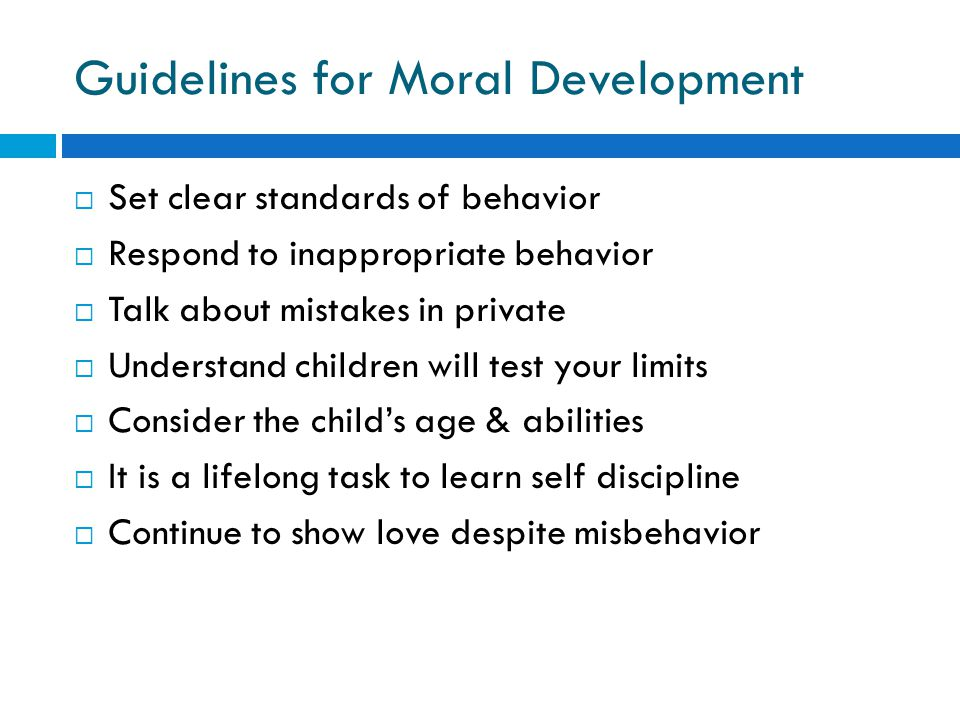 Guidelines for Moral Development  Set clear standards of behavior  Respond to inappropriate behavior  Talk about mistakes in private  Understand c