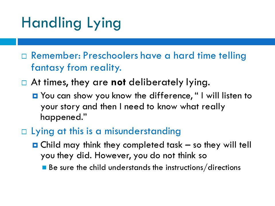 Handling Lying  Remember: Preschoolers have a hard time telling fantasy from reality.  At times, they are not deliberately lying.  You can show you