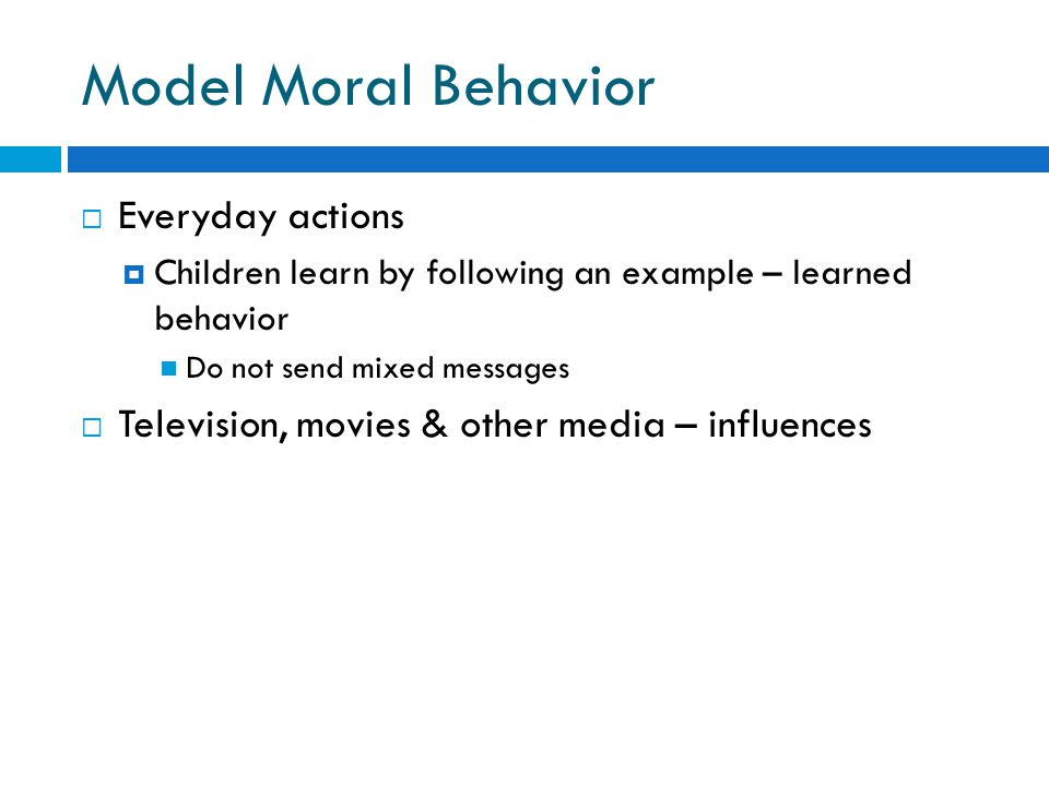 Model Moral Behavior  Everyday actions  Children learn by following an example – learned behavior Do not send mixed messages  Television, movies &