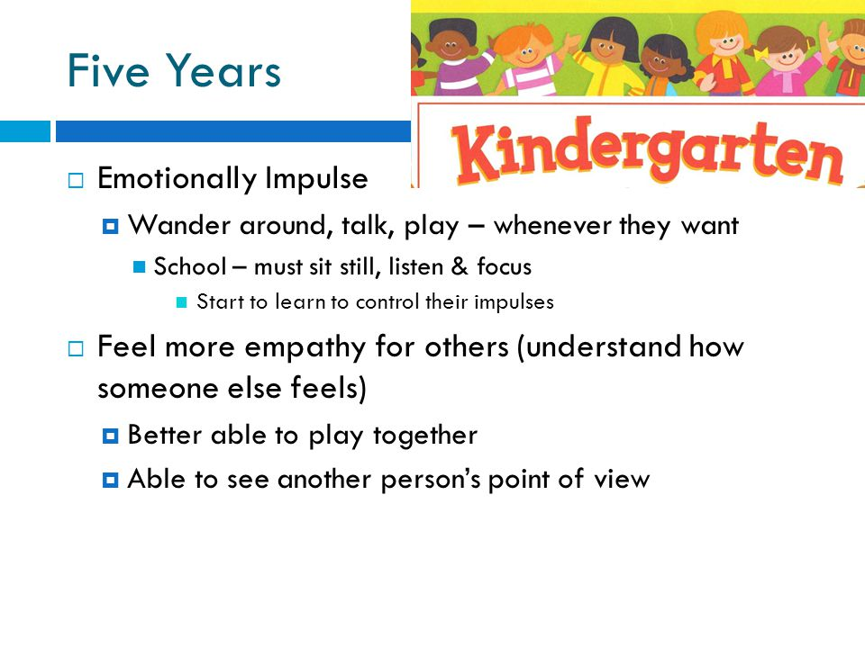 Five Years  Emotionally Impulse  Wander around, talk, play – whenever they want School – must sit still, listen & focus Start to learn to control th