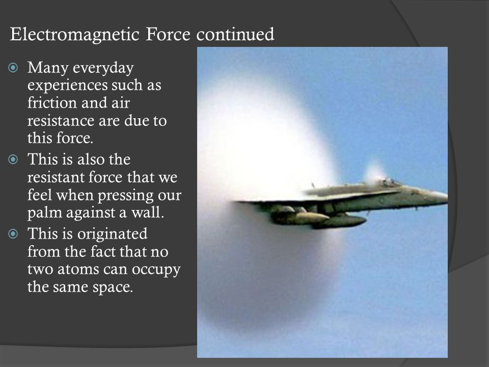 Electromagnetic Force continued  Many everyday experiences such as friction and air resistance are due to this force.