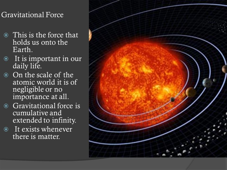 Gravitational Force  This is the force that holds us onto the Earth.