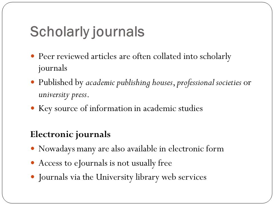 Scholarly journals Peer reviewed articles are often collated into scholarly journals Published by academic publishing houses, professional societies or university press.