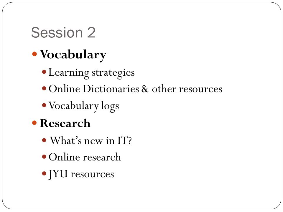 Session 2 Vocabulary Learning strategies Online Dictionaries & other resources Vocabulary logs Research What's new in IT.