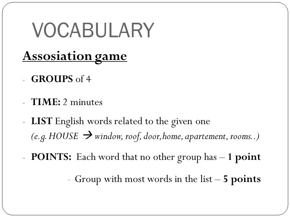 VOCABULARY Assosiation game - GROUPS of 4 - TIME: 2 minutes - LIST English words related to the given one (e.g.