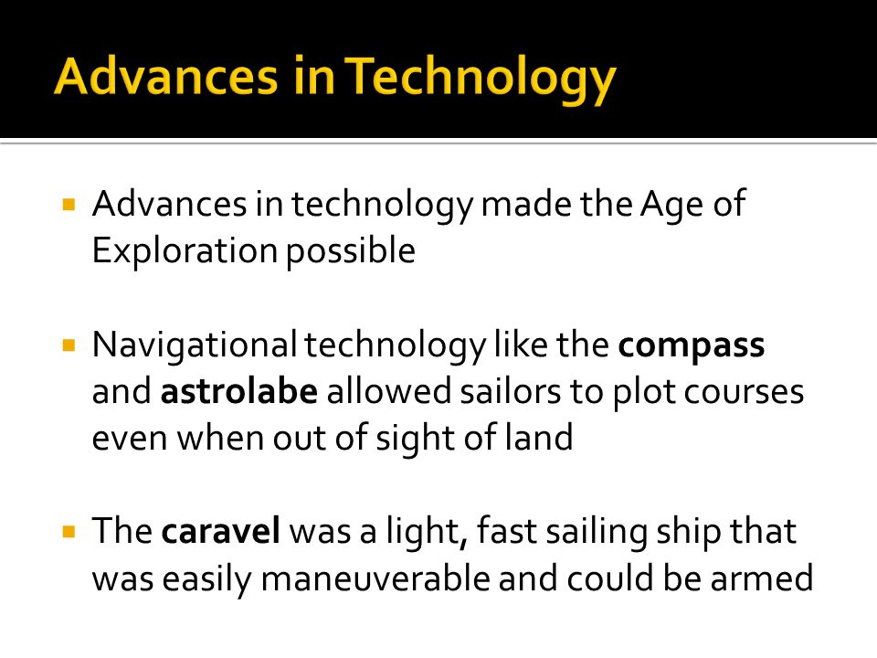  Advances in technology made the Age of Exploration possible  Navigational technology like the compass and astrolabe allowed sailors to plot courses even when out of sight of land  The caravel was a light, fast sailing ship that was easily maneuverable and could be armed